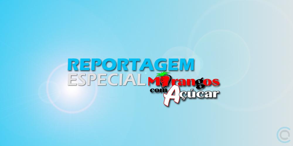 Morangos Reportagem Especial